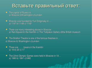 Вставьте правильный ответ: The capital of Russia is… a) Moscow b)Washington c