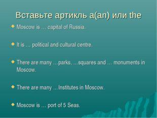 Вставьте артикль a(an) или the Moscow is … capital of Russia. It is … politic