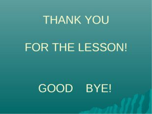 THANK YOU FOR THE LESSON! GOOD BYE!