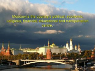Moscow is the country's political, economic, religious, financial, educationa
