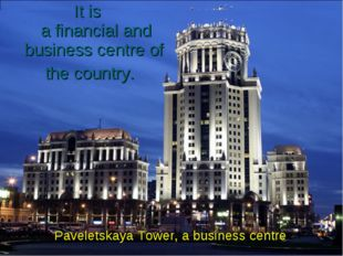 It is a financial and business centre of the country. Paveletskaya Tower, a b