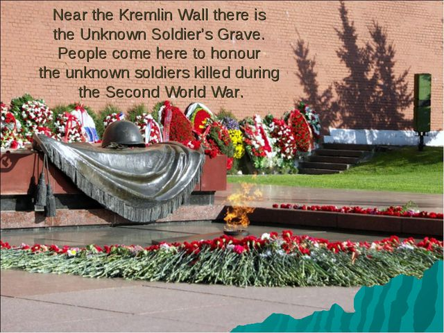 Near the Kremlin Wall there is the Unknown Soldier's Grave. People come here...