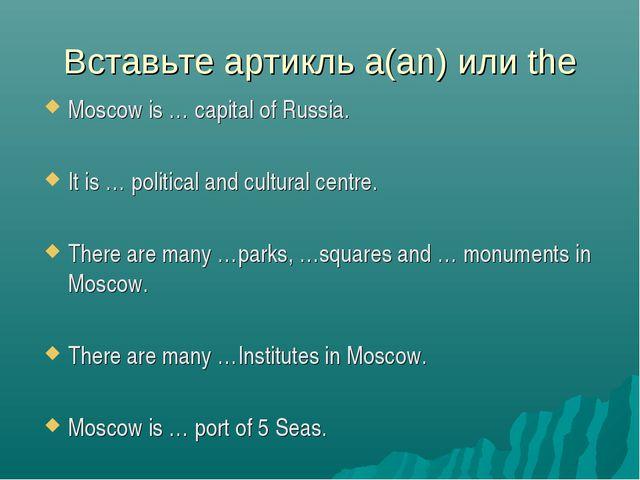 Вставьте артикль a(an) или the Moscow is … capital of Russia. It is … politic...