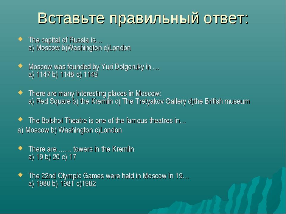 Вставьте правильный ответ: The capital of Russia is… a) Moscow b)Washington c...