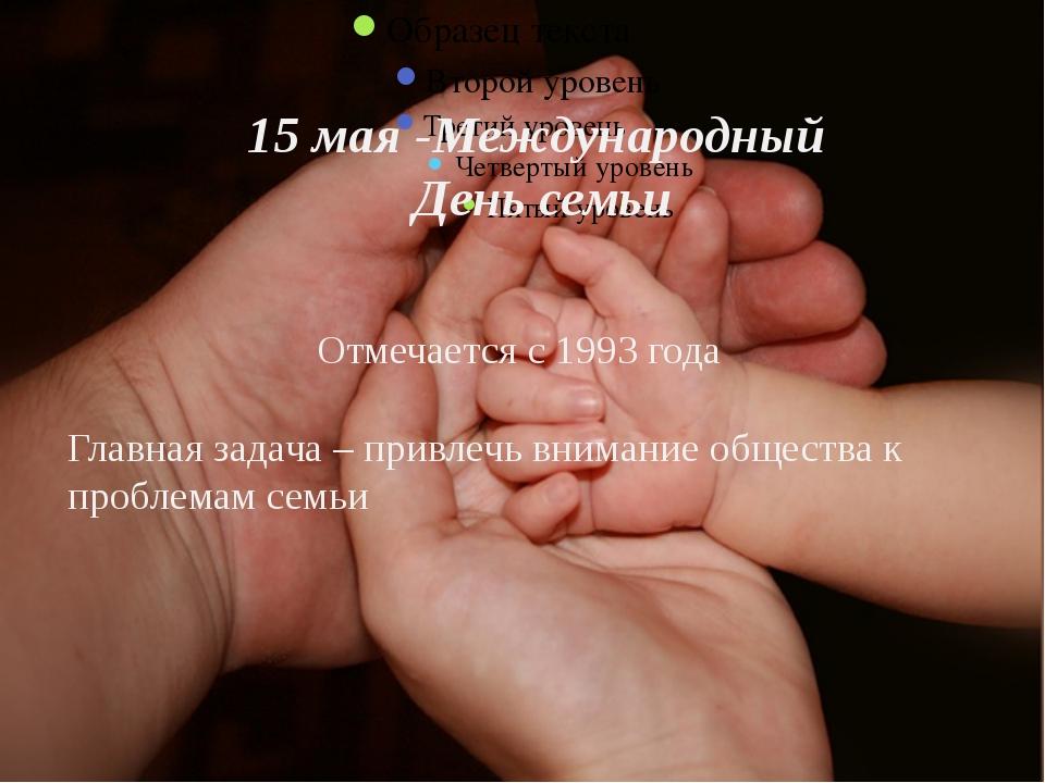 15 мая -Международный День семьи Отмечается с 1993 года Главная задача – при...