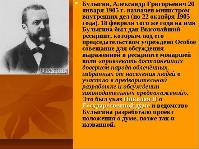 Булыгин, Александр Григорьевич 20 января 1905 г. назначен министром внутренни...