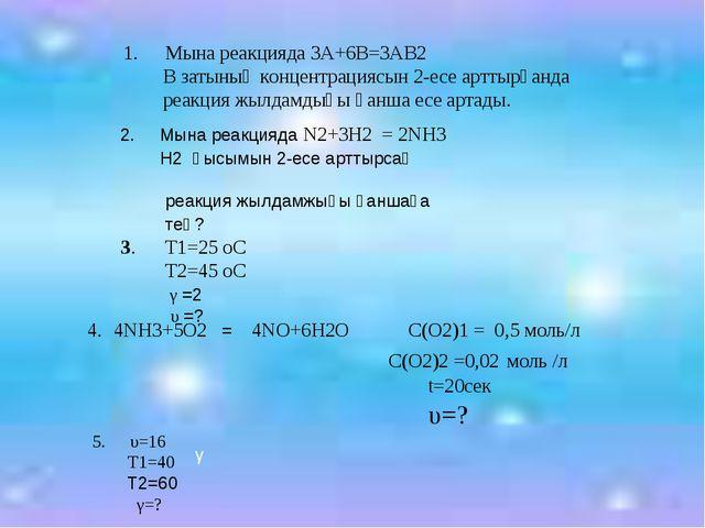 Мына реакцияда 3А+6В=3АВ2 В затының концентрациясын 2-есе арттырғанда реакци...
