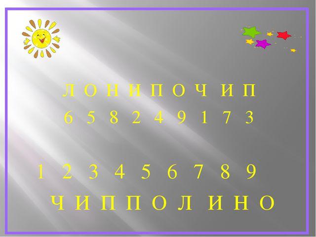 Л О Н И П О Ч И П 6 5 8 2 4 9 1 7 3 1 2 3 4 5 6 7 8 9 Ч И П П О Л И Н О