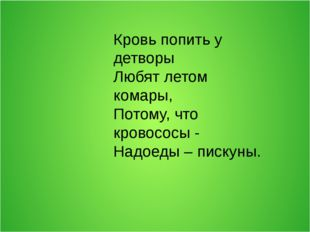 Кровь попить у детворы Любят летом комары, Потому, что кровососы - Надоеды –