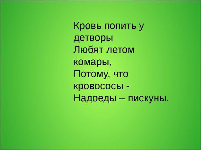 Кровь попить у детворы Любят летом комары, Потому, что кровососы - Надоеды –...