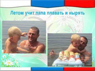 Летом учит папа плавать и нырять