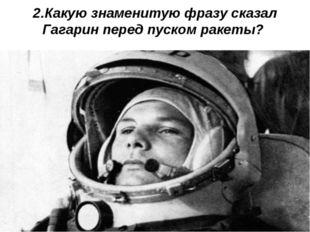 2.Какую знаменитую фразу сказал Гагарин перед пуском ракеты?