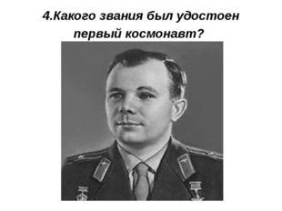 4.Какого звания был удостоен первый космонавт?