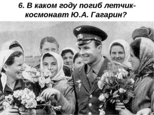 6. В каком году погиб летчик-космонавт Ю.А. Гагарин?