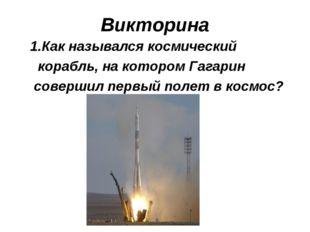 Викторина 1.Как назывался космический корабль, на котором Гагарин совершил пе