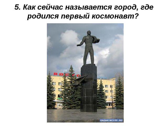 5. Как сейчас называется город, где родился первый космонавт?
