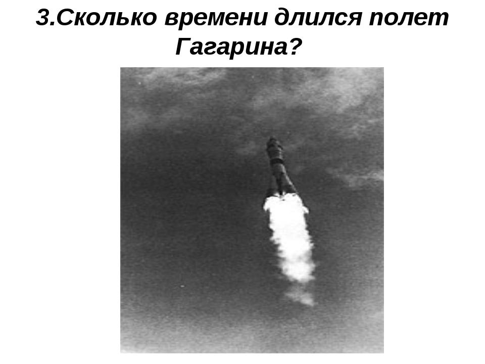 3.Сколько времени длился полет Гагарина?