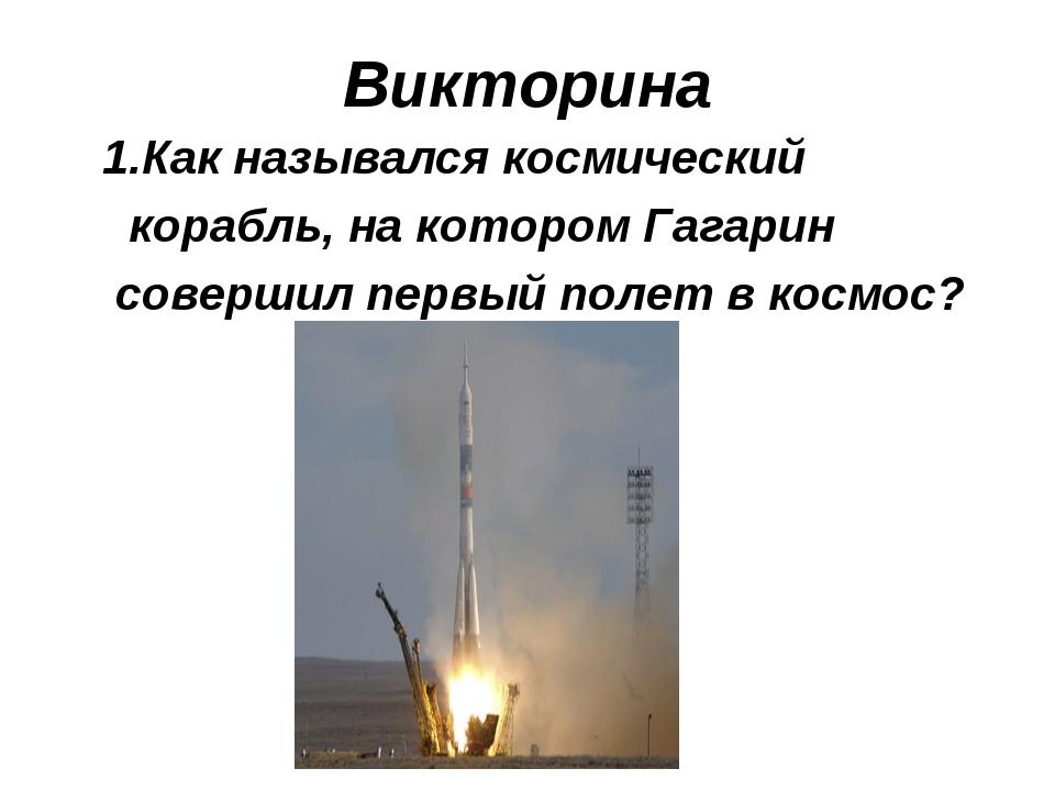 Викторина 1.Как назывался космический корабль, на котором Гагарин совершил пе...