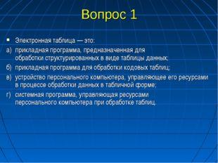 Вопрос 1 Электронная таблица — это: а)прикладная программа, предназначенная