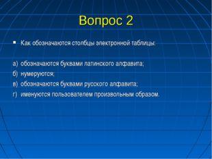 Вопрос 2 Как обозначаются столбцы электронной таблицы: а)обозначаются буквам