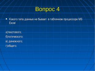 Вопрос 4 Какого типа данных не бывает в табличном процессоре MS Excel а)текст