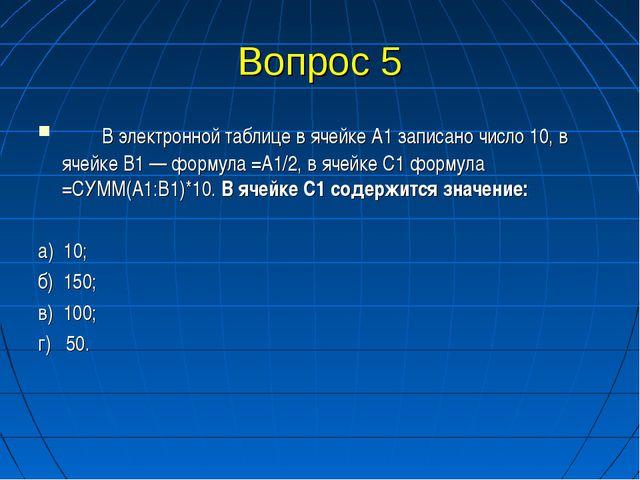 Вопрос 5 В электронной таблице в ячейке А1 записано число 10, в ячейке В1 —...