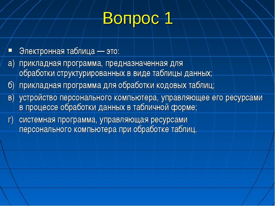 Вопрос 1 Электронная таблица — это: а)прикладная программа, предназначенная...