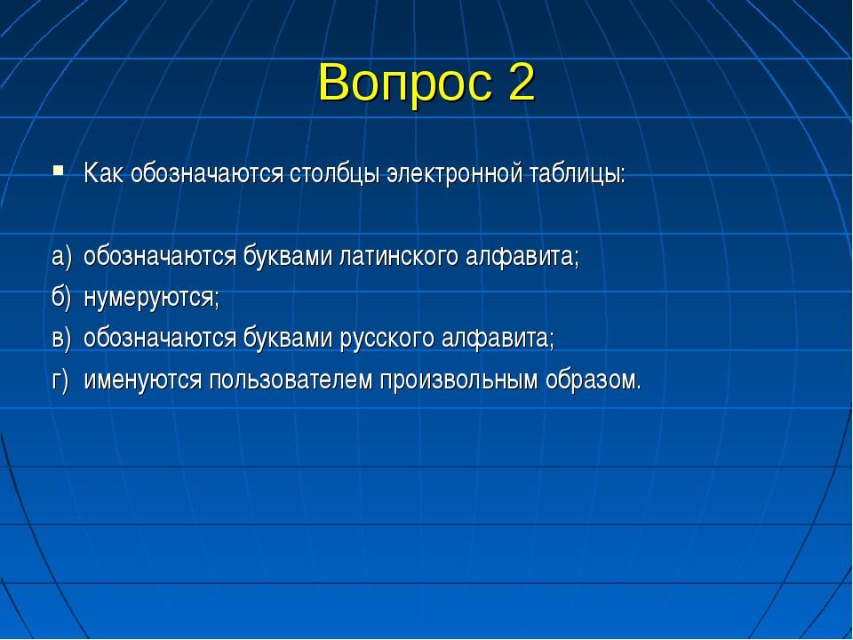 Вопрос 2 Как обозначаются столбцы электронной таблицы: а)обозначаются буквам...