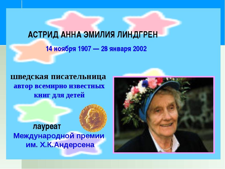 АСТРИД АННА ЭМИЛИЯ ЛИНДГРЕН 14 ноября 1907 — 28 января 2002 шведская писател...