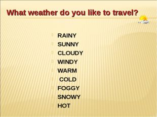 What weather do you like to travel? RAINY SUNNY CLOUDY WINDY WARM COLD FOGGY