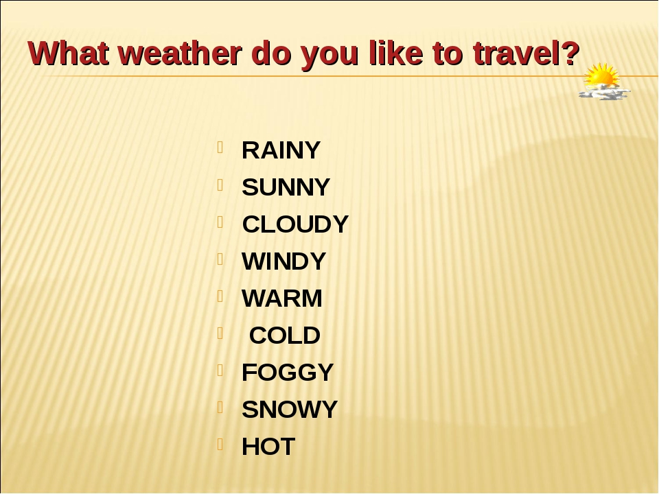 What weather do you like to travel? RAINY SUNNY CLOUDY WINDY WARM COLD FOGGY...