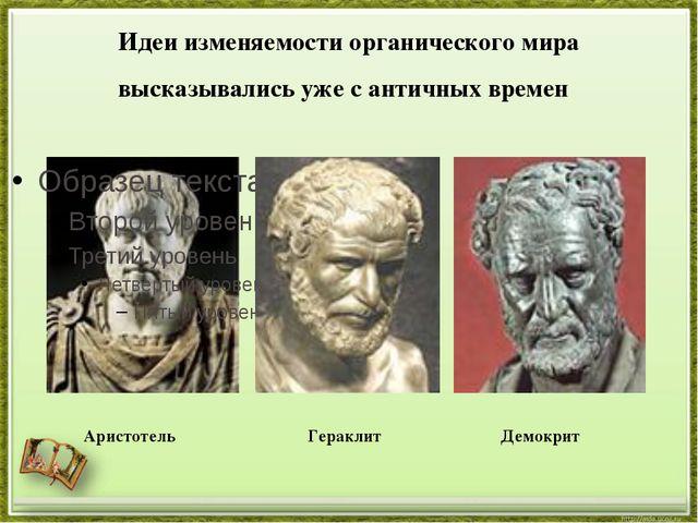 Идеи изменяемости органического мира высказывались уже с античных времен Ари...