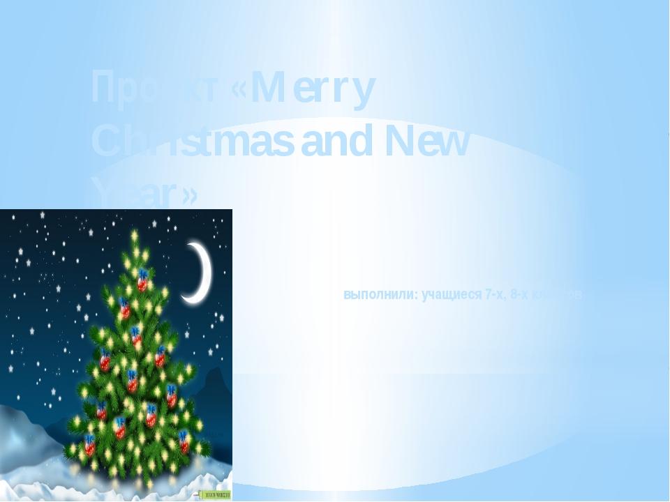 Проект «Merry Christmas and New Year» выполнили: учащиеся 7-х, 8-х классов