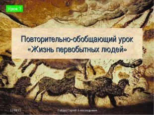 Повторительно-обобщающий урок «Жизнь первобытных людей» Урок 7 Гайдук Сергей