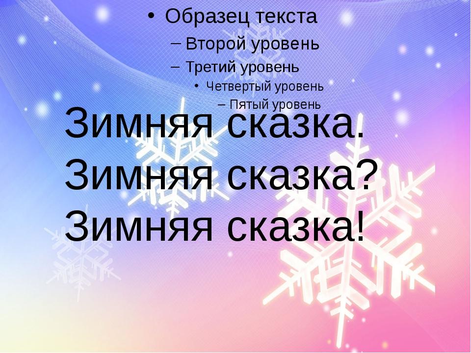 Зимняя сказка. Зимняя сказка? Зимняя сказка!