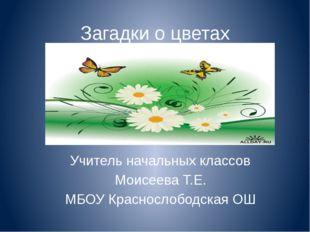Загадки о цветах Учитель начальных классов Моисеева Т.Е. МБОУ Краснослободска