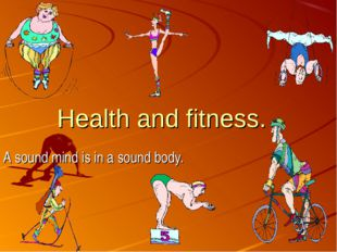 Health and fitness. A sound mind is in a sound body.