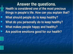 Answer the questions. Health is considered one of the most precious things in