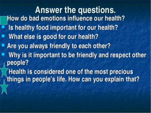 Answer the questions. How do bad emotions influence our health? Is healthy fo