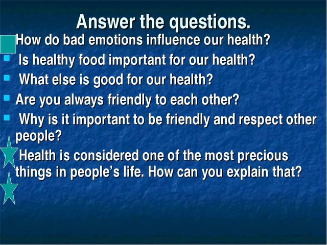 Answer the questions. How do bad emotions influence our health? Is healthy fo...