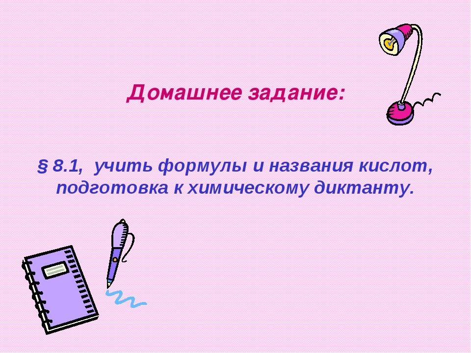 Домашнее задание: § 8.1, учить формулы и названия кислот, подготовка к химиче...