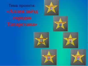 Тема проекта: «Аллея звёзд городов Татарстана»