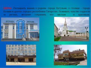 Цель: Расширить знания о родном городе Бугульме, о столице - городе Казани