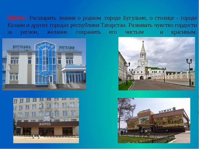 Цель: Расширить знания о родном городе Бугульме, о столице - городе Казани...