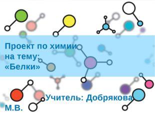 Проект по химии на тему: «Белки» Учитель: Добрякова М.В.