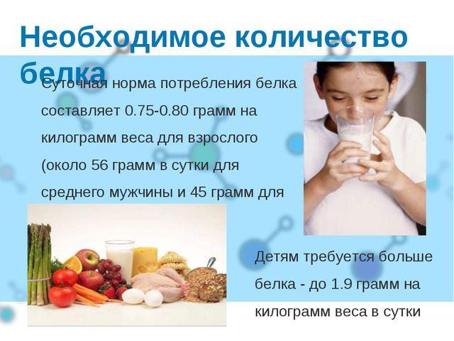 Необходимое количество белка Суточная норма потребления белка составляет 0.75...