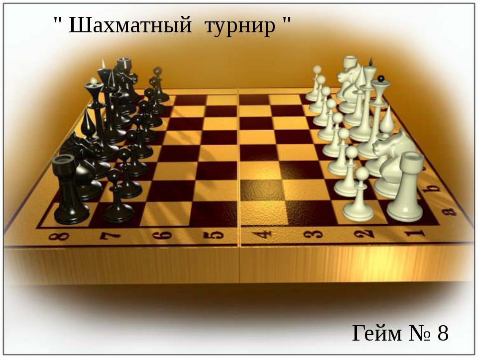 """"""" Шахматный турнир """" Гейм № 8"""