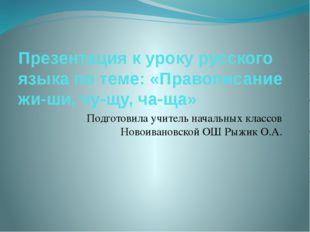 Презентация к уроку русского языка по теме: «Правописание жи-ши, чу-щу, ча-ща