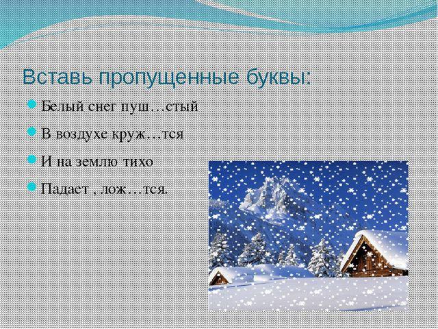Вставь пропущенные буквы: Белый снег пуш…стый В воздухе круж…тся И на землю т...