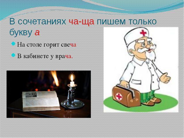 В сочетаниях ча-ща пишем только букву а На столе горит свеча В кабинете у вра...